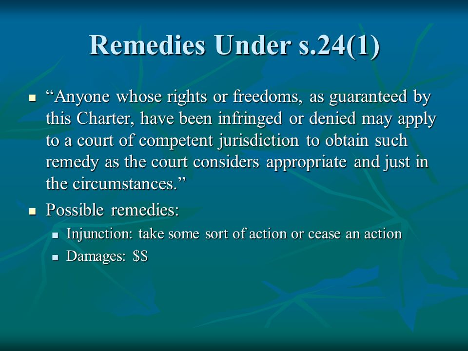 Remedies Under s.24(1) Anyone whose rights or freedoms, as guaranteed by this Charter, have been infringed or denied may apply to a court of competent jurisdiction to obtain such remedy as the court considers appropriate and just in the circumstances.