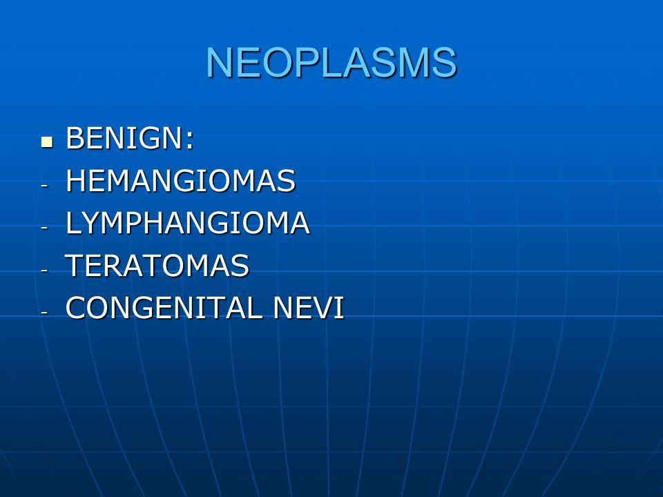 NEOPLASMS BENIGN: BENIGN: - HEMANGIOMAS - LYMPHANGIOMA - TERATOMAS - CONGENITAL NEVI