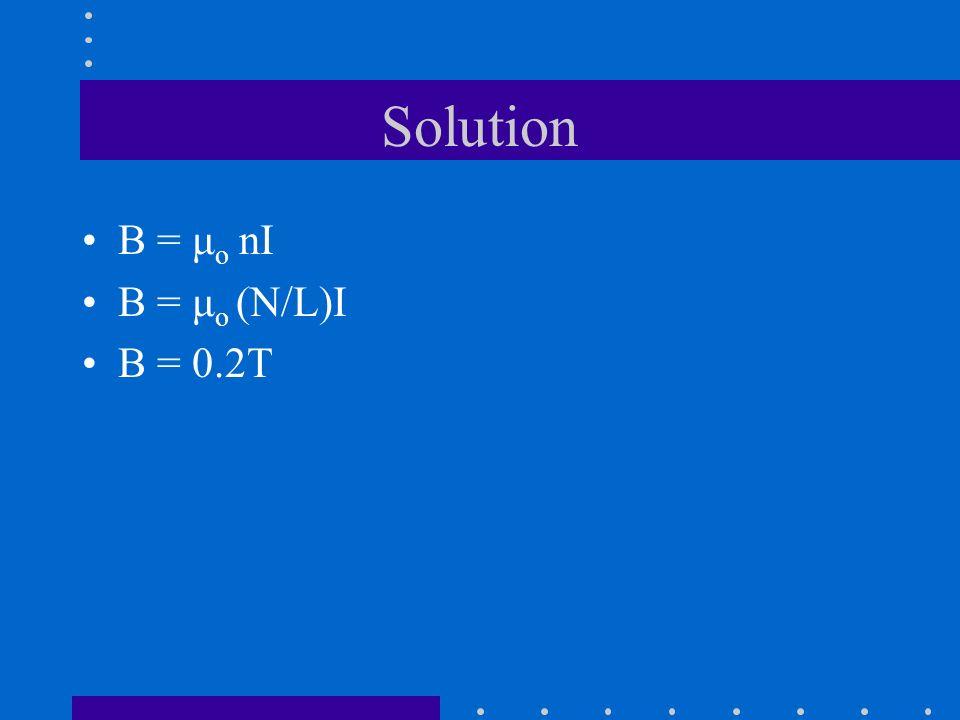 Solution B = μ o nI B = μ o (N/L)I B = 0.2T