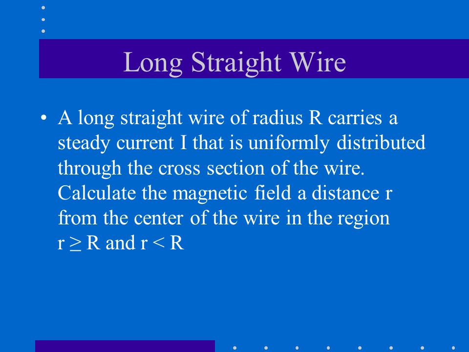 Long Straight Wire A long straight wire of radius R carries a steady current I that is uniformly distributed through the cross section of the wire. Ca