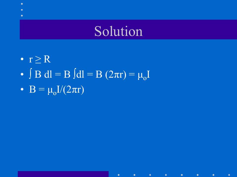 Solution r R B dl = B dl = B (2πr) = μ o I B = μ o I/(2πr)