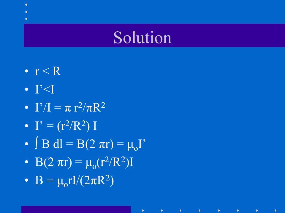 Solution r < R I<I I/I = π r 2 /πR 2 I = (r 2 /R 2 ) I B dl = B(2 πr) = μ o I B(2 πr) = μ o (r 2 /R 2 )I B = μ o rI/(2πR 2 )