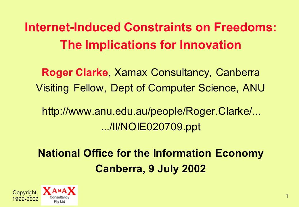 Copyright, 1999-2002 1 Internet-Induced Constraints on Freedoms: The Implications for Innovation Roger Clarke, Xamax Consultancy, Canberra Visiting Fellow, Dept of Computer Science, ANU http://www.anu.edu.au/people/Roger.Clarke/....../II/NOIE020709.ppt National Office for the Information Economy Canberra, 9 July 2002
