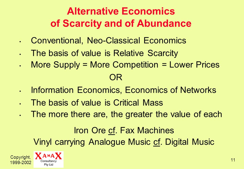 Copyright, 1999-2002 11 Alternative Economics of Scarcity and of Abundance Conventional, Neo-Classical Economics The basis of value is Relative Scarci
