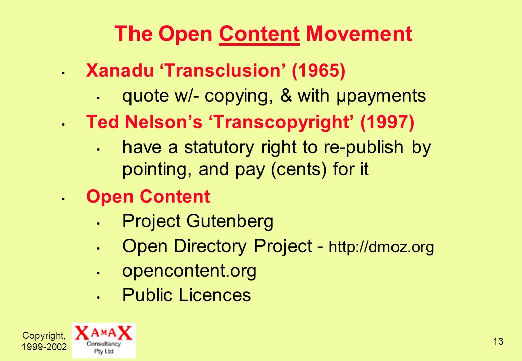 Copyright, 1999-2002 13 The Open Content Movement Xanadu Transclusion (1965) quote w/- copying, & with µpayments Ted Nelsons Transcopyright (1997) have a statutory right to re-publish by pointing, and pay (cents) for it Open Content Project Gutenberg Open Directory Project - http://dmoz.org opencontent.org Public Licences