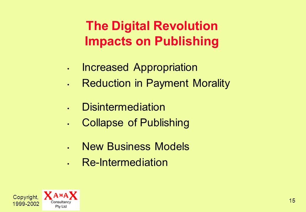 Copyright, 1999-2002 15 The Digital Revolution Impacts on Publishing Increased Appropriation Reduction in Payment Morality Disintermediation Collapse of Publishing New Business Models Re-Intermediation