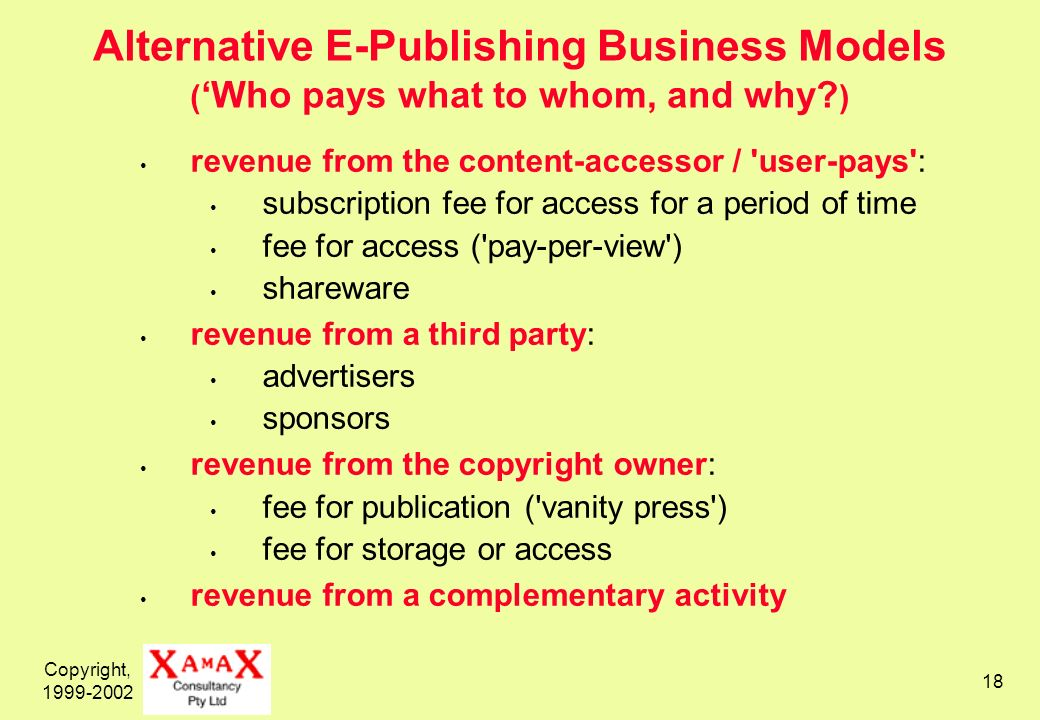 Copyright, 1999-2002 18 Alternative E-Publishing Business Models ( Who pays what to whom, and why? ) revenue from the content-accessor / 'user-pays':