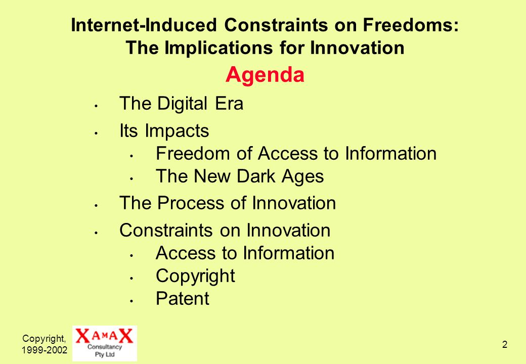 Copyright, 1999-2002 2 Internet-Induced Constraints on Freedoms: The Implications for Innovation Agenda The Digital Era Its Impacts Freedom of Access