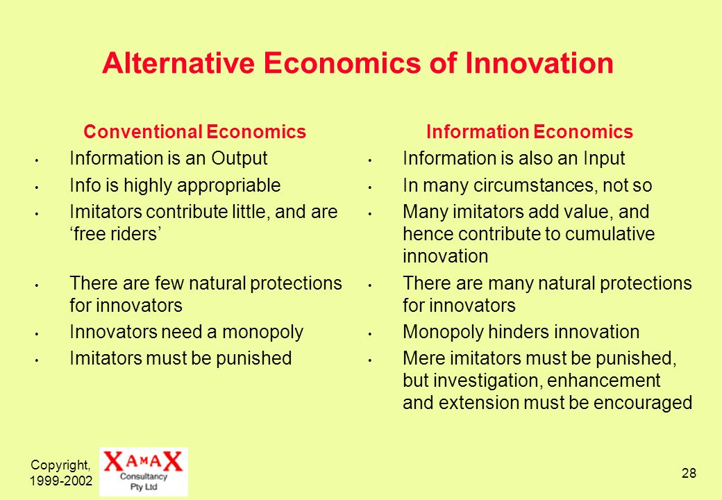 Copyright, 1999-2002 28 Alternative Economics of Innovation Conventional Economics Information is an Output Info is highly appropriable Imitators contribute little, and are free riders There are few natural protections for innovators Innovators need a monopoly Imitators must be punished Information Economics Information is also an Input In many circumstances, not so Many imitators add value, and hence contribute to cumulative innovation There are many natural protections for innovators Monopoly hinders innovation Mere imitators must be punished, but investigation, enhancement and extension must be encouraged