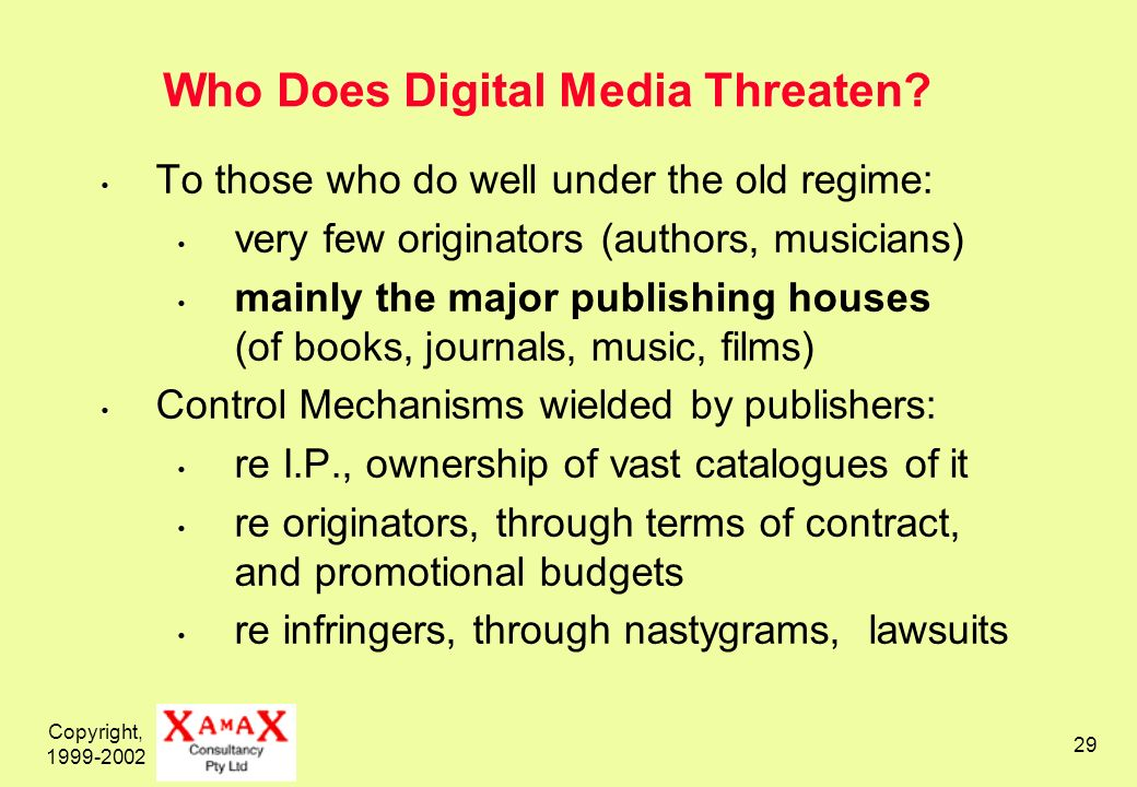 Copyright, 1999-2002 29 Who Does Digital Media Threaten? To those who do well under the old regime: very few originators (authors, musicians) mainly t