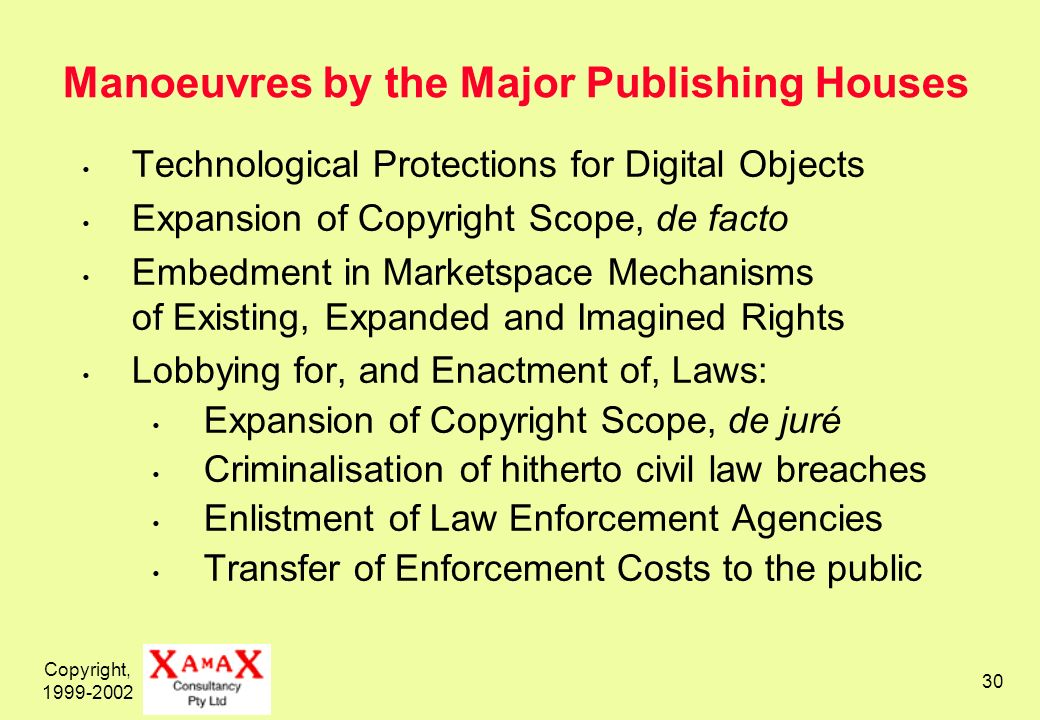 Copyright, 1999-2002 30 Manoeuvres by the Major Publishing Houses Technological Protections for Digital Objects Expansion of Copyright Scope, de facto Embedment in Marketspace Mechanisms of Existing, Expanded and Imagined Rights Lobbying for, and Enactment of, Laws: Expansion of Copyright Scope, de juré Criminalisation of hitherto civil law breaches Enlistment of Law Enforcement Agencies Transfer of Enforcement Costs to the public