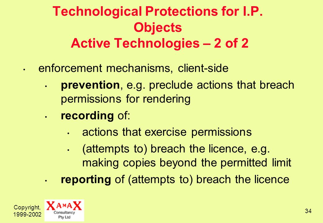 Copyright, 1999-2002 34 Technological Protections for I.P. Objects Active Technologies – 2 of 2 enforcement mechanisms, client-side prevention, e.g. p