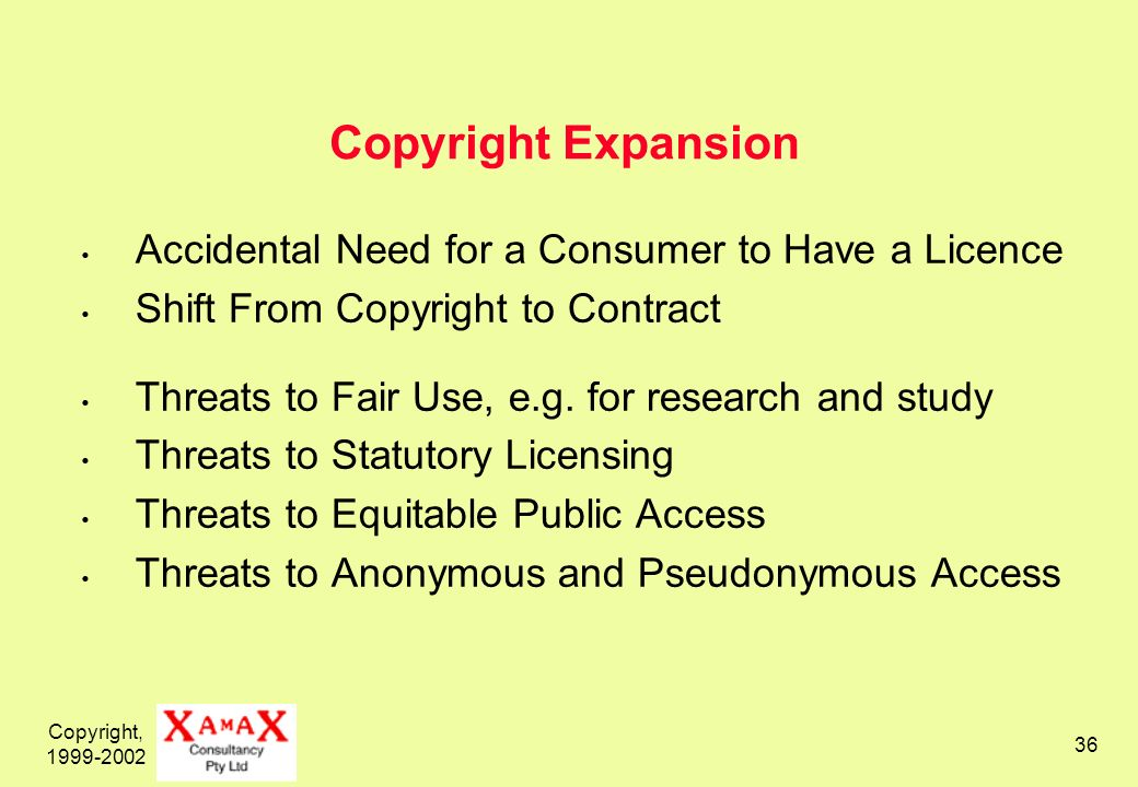 Copyright, 1999-2002 36 Copyright Expansion Accidental Need for a Consumer to Have a Licence Shift From Copyright to Contract Threats to Fair Use, e.g.