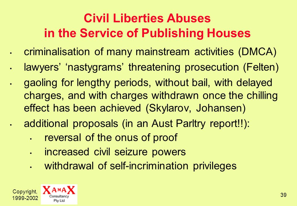 Copyright, 1999-2002 39 Civil Liberties Abuses in the Service of Publishing Houses criminalisation of many mainstream activities (DMCA) lawyers nastyg