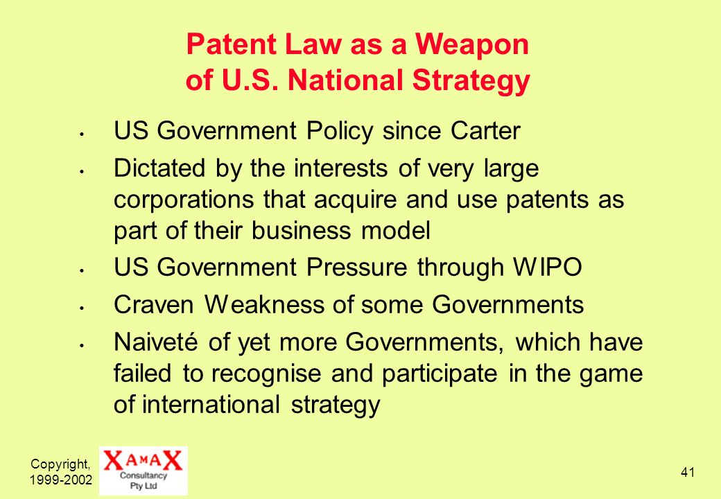 Copyright, 1999-2002 41 Patent Law as a Weapon of U.S. National Strategy US Government Policy since Carter Dictated by the interests of very large cor