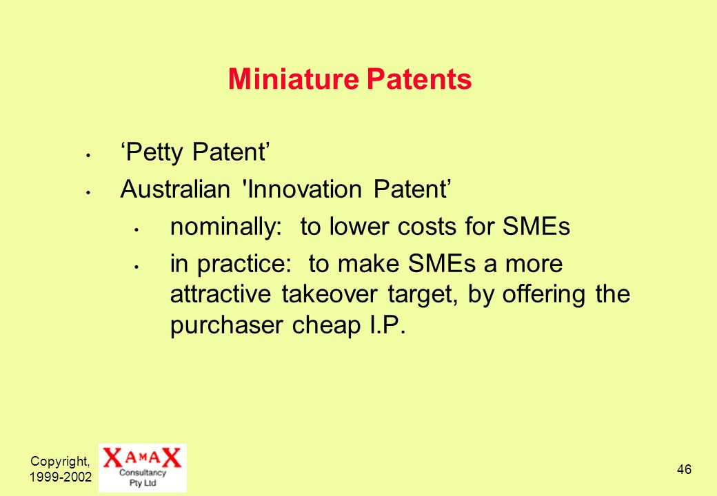 Copyright, 1999-2002 46 Miniature Patents Petty Patent Australian 'Innovation Patent nominally: to lower costs for SMEs in practice: to make SMEs a mo