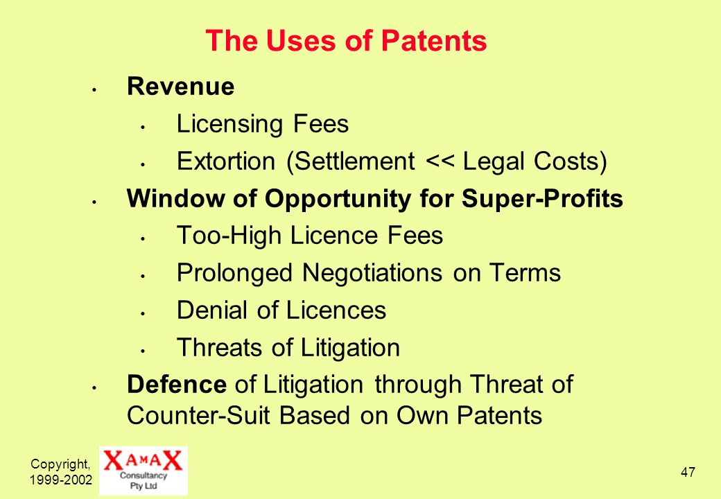 Copyright, 1999-2002 47 The Uses of Patents Revenue Licensing Fees Extortion (Settlement << Legal Costs) Window of Opportunity for Super-Profits Too-High Licence Fees Prolonged Negotiations on Terms Denial of Licences Threats of Litigation Defence of Litigation through Threat of Counter-Suit Based on Own Patents
