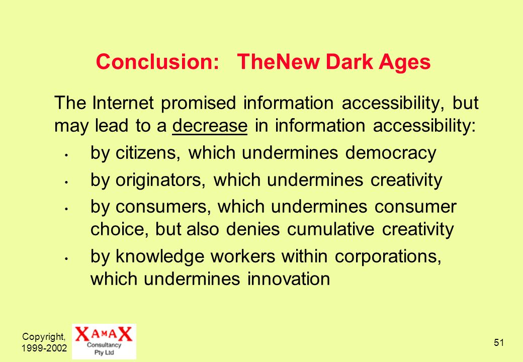Copyright, 1999-2002 51 Conclusion: TheNew Dark Ages The Internet promised information accessibility, but may lead to a decrease in information accessibility: by citizens, which undermines democracy by originators, which undermines creativity by consumers, which undermines consumer choice, but also denies cumulative creativity by knowledge workers within corporations, which undermines innovation