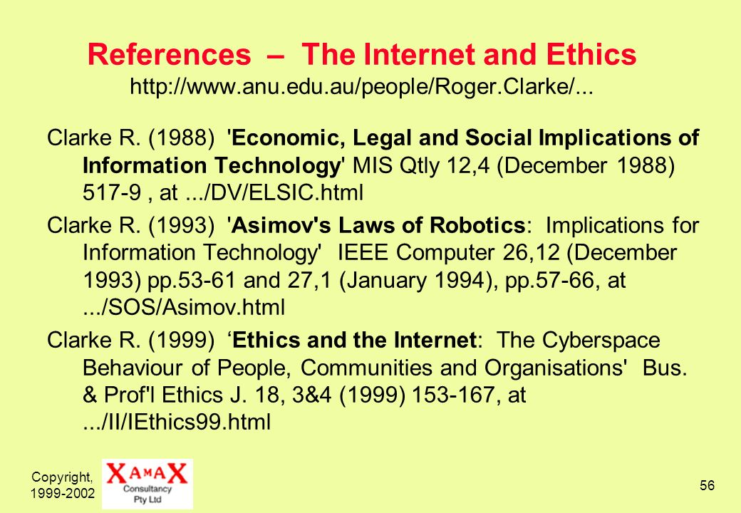 Copyright, 1999-2002 56 References – The Internet and Ethics http://www.anu.edu.au/people/Roger.Clarke/... Clarke R. (1988) 'Economic, Legal and Socia