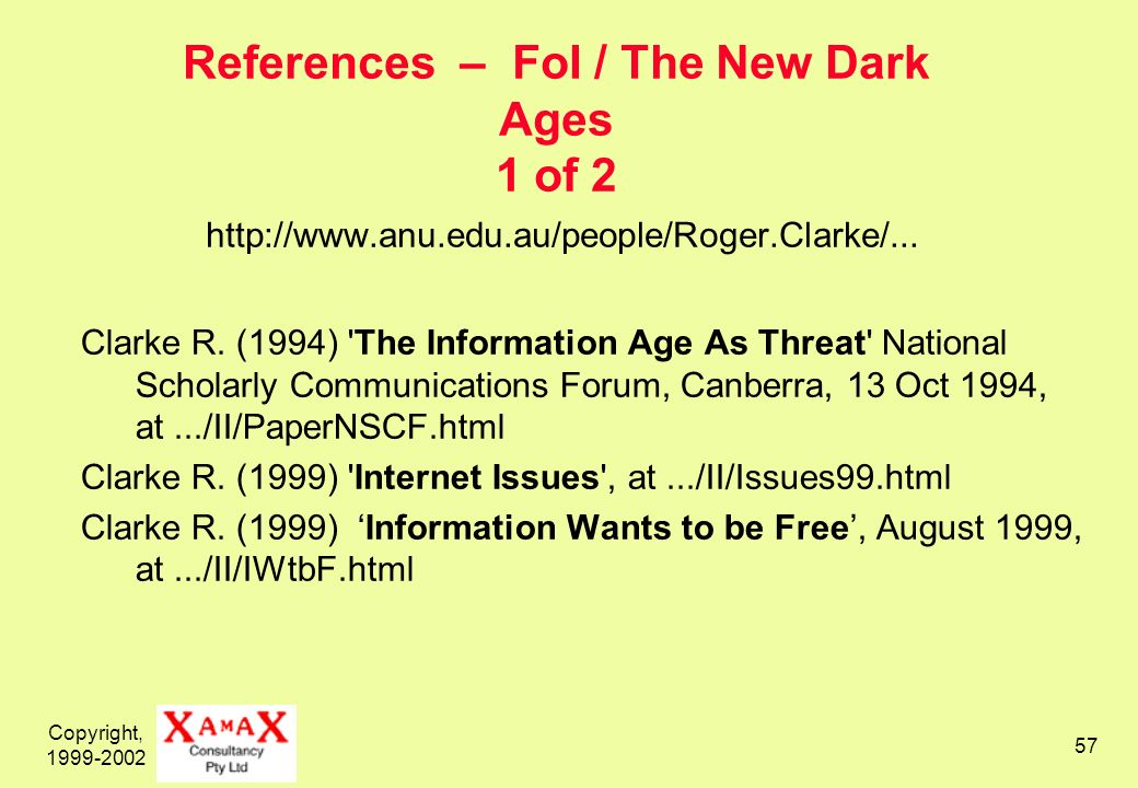 Copyright, 1999-2002 57 References – FoI / The New Dark Ages 1 of 2 http://www.anu.edu.au/people/Roger.Clarke/... Clarke R. (1994) 'The Information Ag