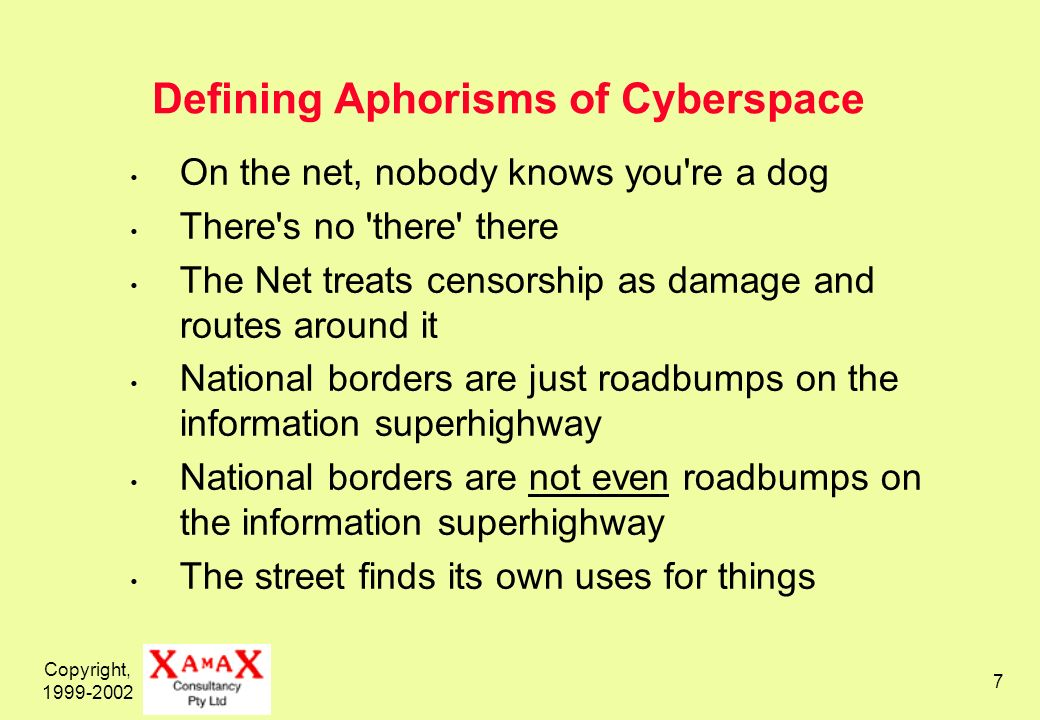 Copyright, 1999-2002 7 Defining Aphorisms of Cyberspace On the net, nobody knows you're a dog There's no 'there' there The Net treats censorship as da