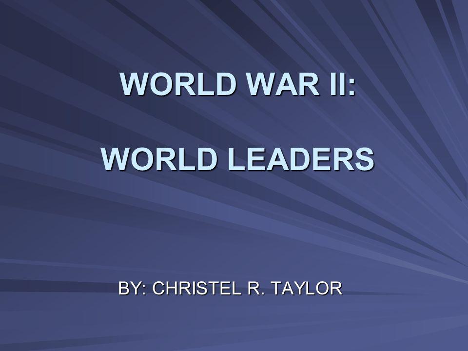 WORLD WAR II: WORLD LEADERS BY: CHRISTEL R. TAYLOR