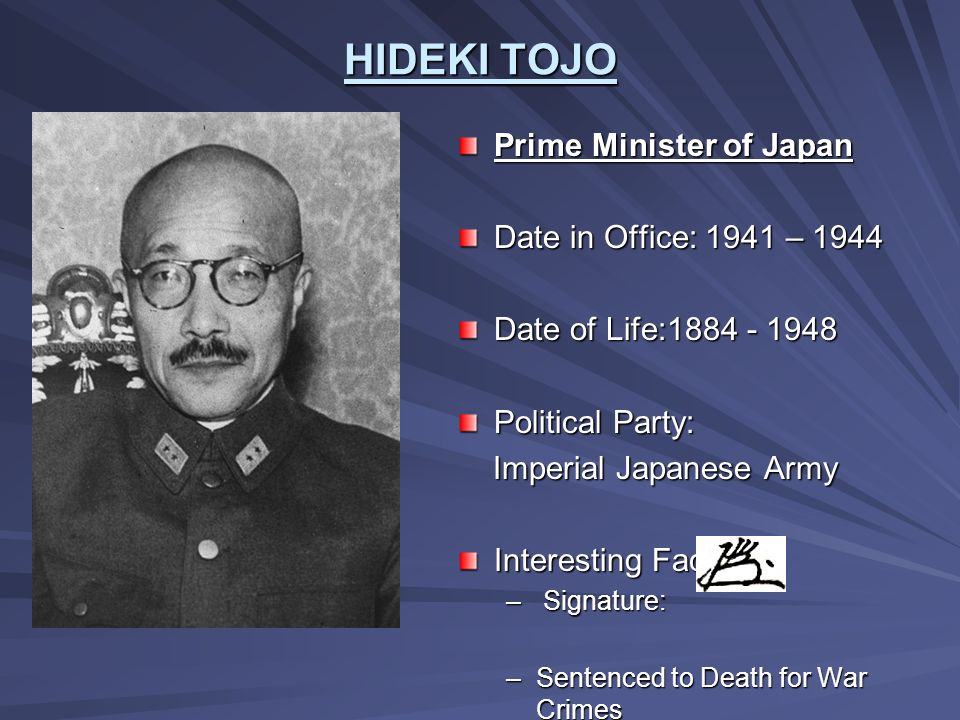 HIDEKI TOJO Prime Minister of Japan Date in Office: 1941 – 1944 Date of Life:1884 - 1948 Political Party: Imperial Japanese Army Imperial Japanese Arm