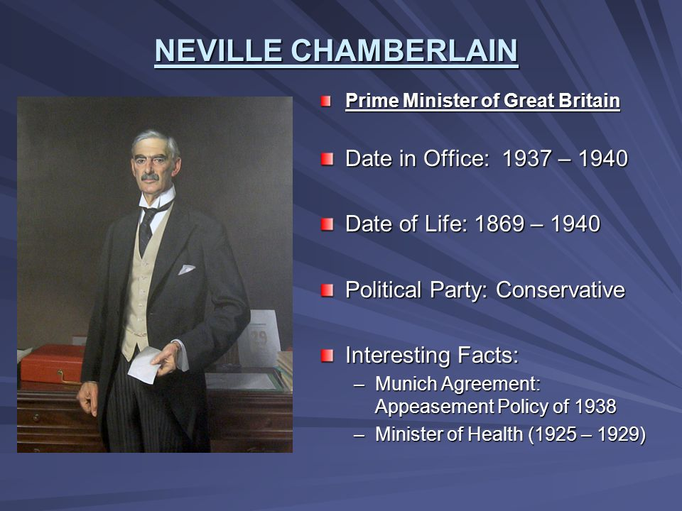 NEVILLE CHAMBERLAIN Prime Minister of Great Britain Date in Office: 1937 – 1940 Date of Life: 1869 – 1940 Political Party: Conservative Interesting Fa