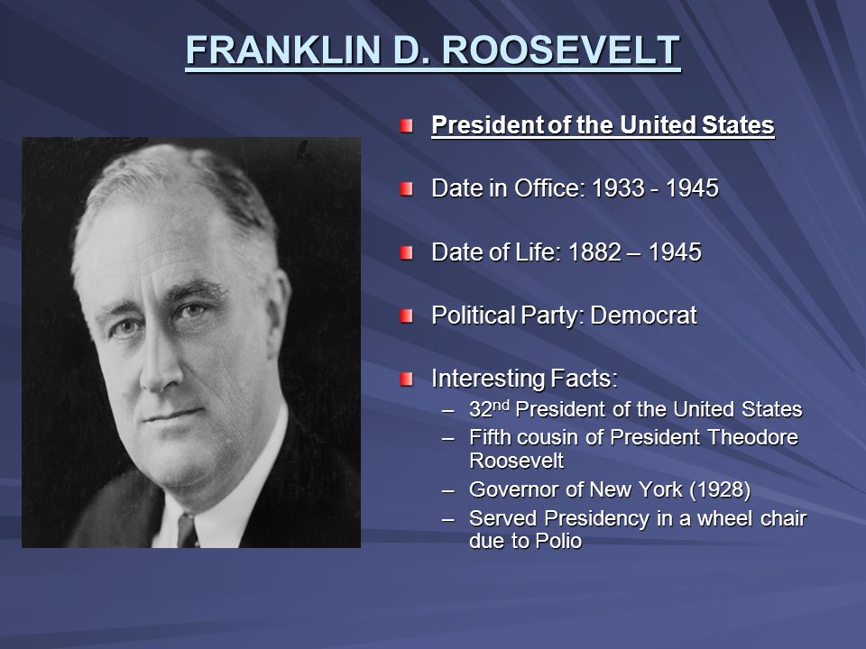 FRANKLIN D. ROOSEVELT President of the United States Date in Office: 1933 - 1945 Date of Life: 1882 – 1945 Political Party: Democrat Interesting Facts
