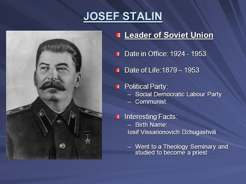 JOSEF STALIN Leader of Soviet Union Date in Office: 1924 - 1953 Date of Life:1879 – 1953 Political Party: –Social Democratic Labour Party –Communist I