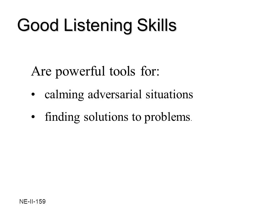 Are powerful tools for: calming adversarial situations finding solutions to problems. Good Listening Skills NE-II-159