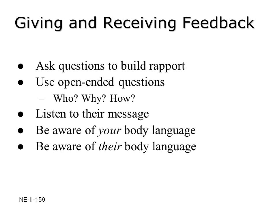 Giving and Receiving Feedback Ask questions to build rapport Use open-ended questions –Who? Why? How? Listen to their message Be aware of your body la