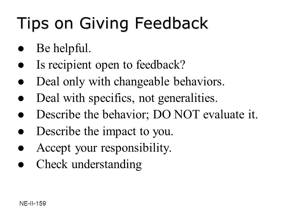 Tips on Giving Feedback Be helpful. Is recipient open to feedback? Deal only with changeable behaviors. Deal with specifics, not generalities. Describ