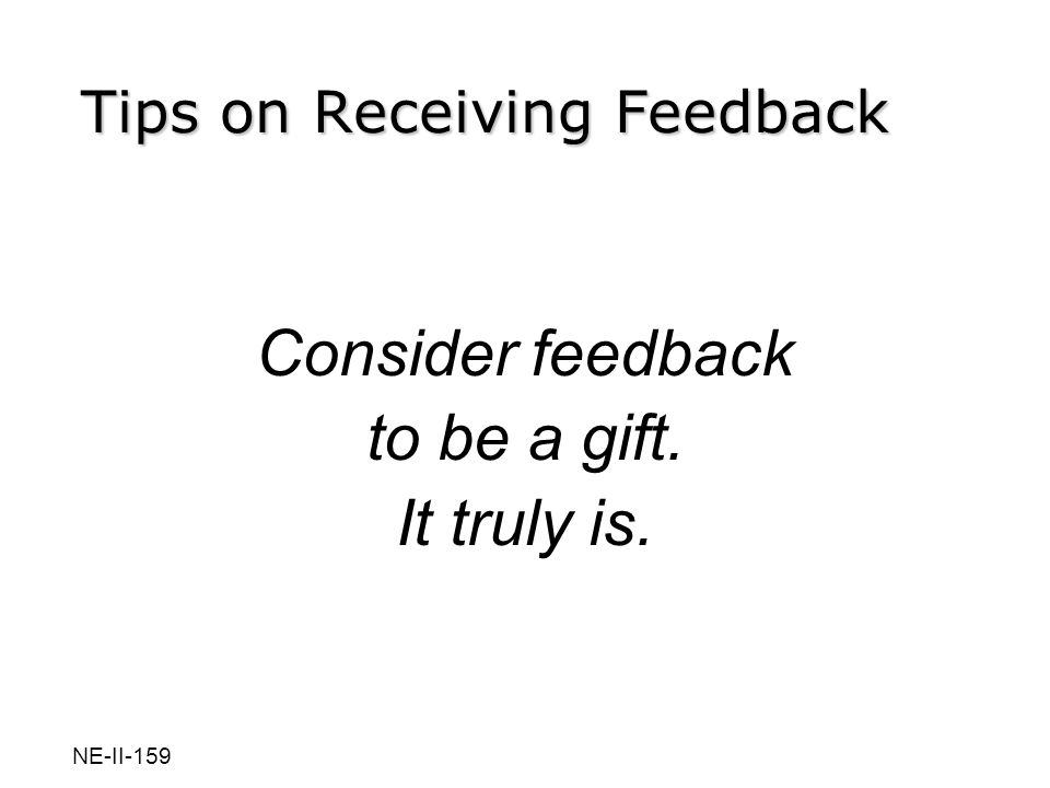 Consider feedback to be a gift. It truly is. Tips on Receiving Feedback NE-II-159