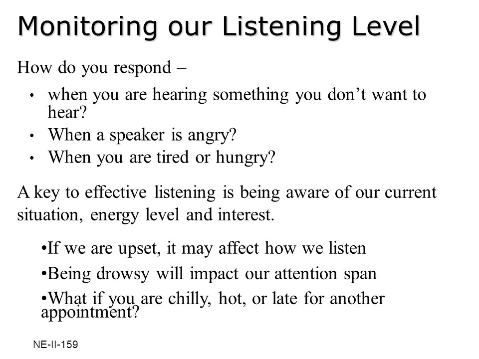 Monitoring our Listening Level How do you respond – when you are hearing something you dont want to hear? When a speaker is angry? When you are tired