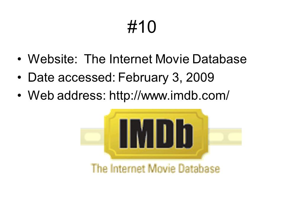 #10 Website: The Internet Movie Database Date accessed: February 3, 2009 Web address: