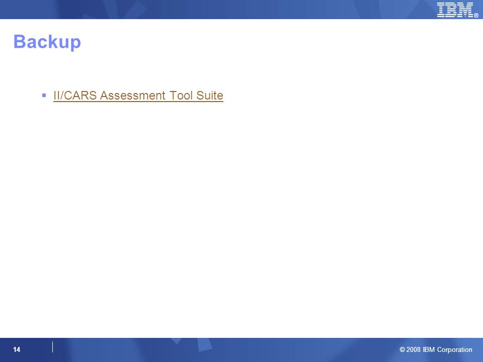 © 2008 IBM Corporation 14 Backup II/CARS Assessment Tool Suite