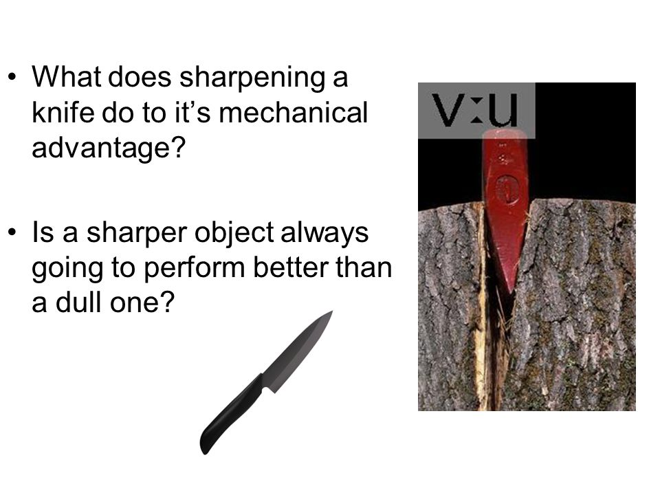 What does sharpening a knife do to its mechanical advantage? Is a sharper object always going to perform better than a dull one?