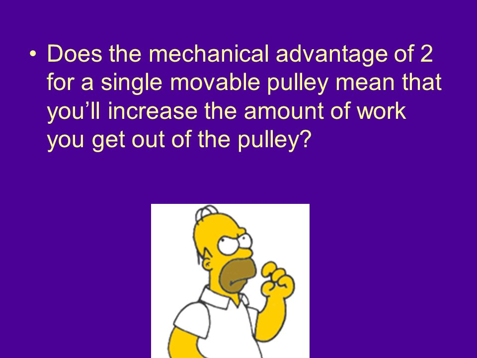 Does the mechanical advantage of 2 for a single movable pulley mean that youll increase the amount of work you get out of the pulley?