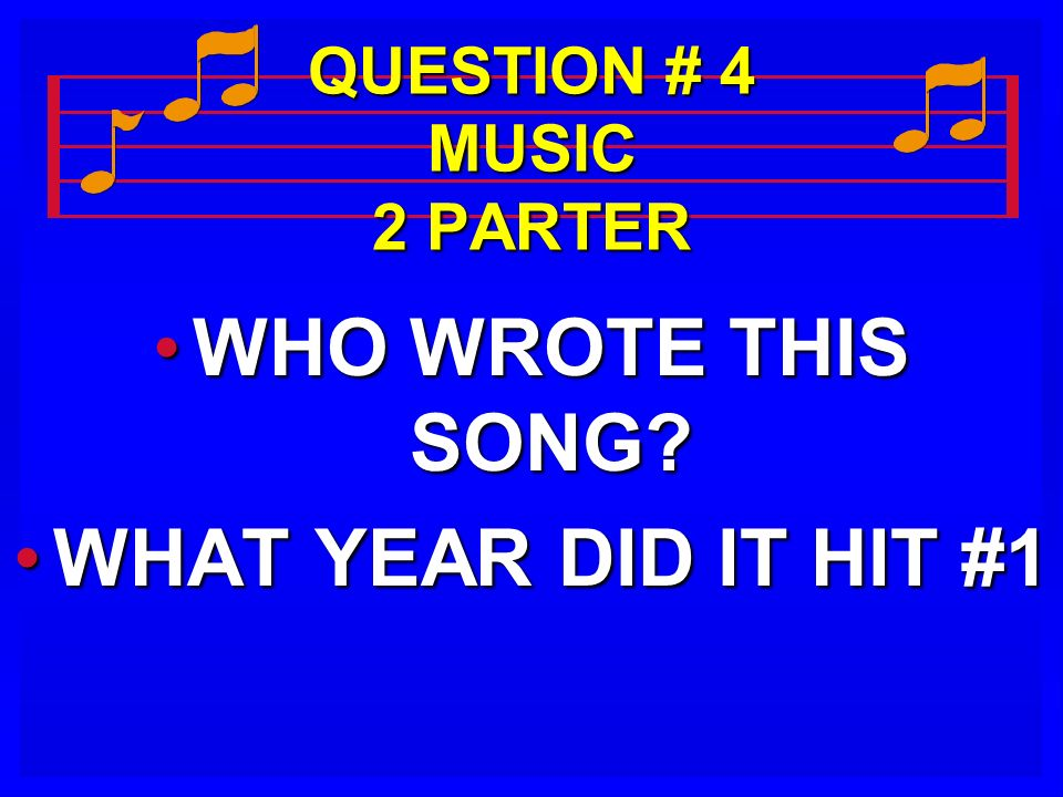 QUESTION # 4 MUSIC 2 PARTER WHO WROTE THIS SONG?WHO WROTE THIS SONG? WHAT YEAR DID IT HIT #1WHAT YEAR DID IT HIT #1