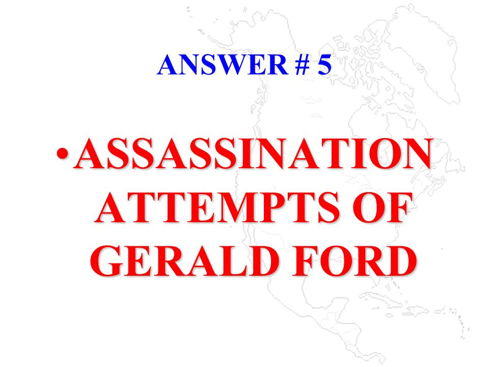 ANSWER # 5 ASSASSINATION ATTEMPTS OF GERALD FORDASSASSINATION ATTEMPTS OF GERALD FORD