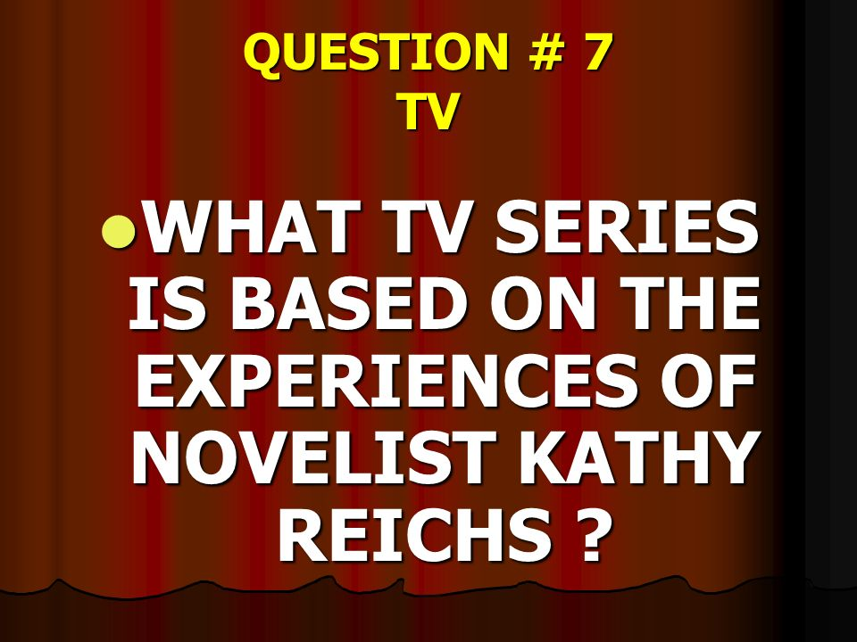QUESTION # 7 TV WHAT TV SERIES IS BASED ON THE EXPERIENCES OF NOVELIST KATHY REICHS ? WHAT TV SERIES IS BASED ON THE EXPERIENCES OF NOVELIST KATHY REI