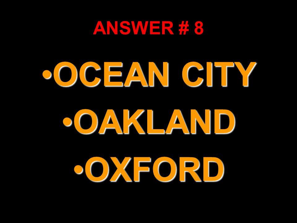ANSWER # 8 OCEAN CITYOCEAN CITY OAKLANDOAKLAND OXFORDOXFORD