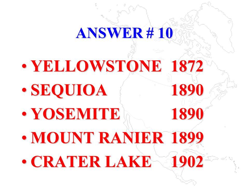 ANSWER # 10 YELLOWSTONE1872 SEQUIOA1890 YOSEMITE1890 MOUNT RANIER1899 CRATER LAKE1902