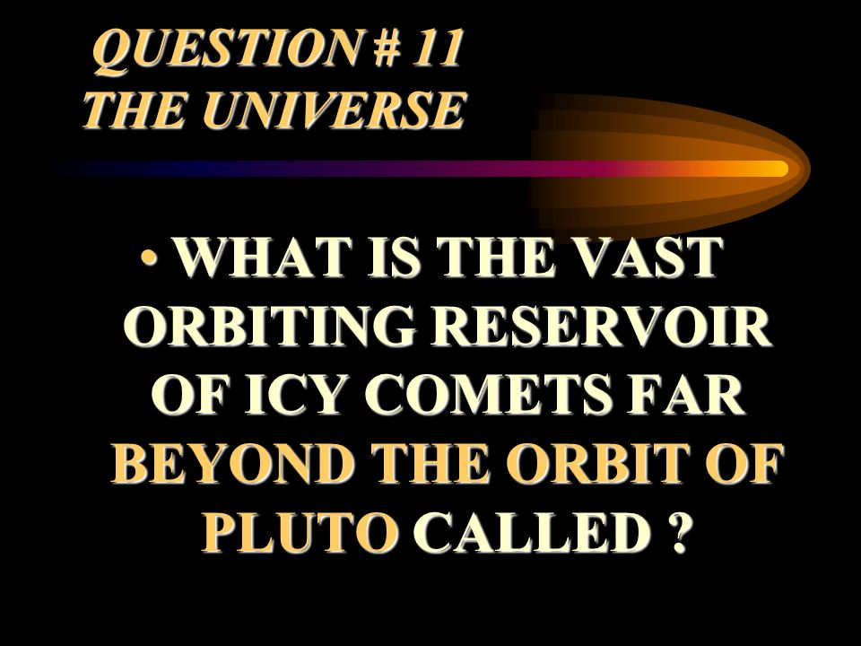 QUESTION # 11 THE UNIVERSE WHAT IS THE VAST ORBITING RESERVOIR OF ICY COMETS FAR BEYOND THE ORBIT OF PLUTO CALLED ?WHAT IS THE VAST ORBITING RESERVOIR