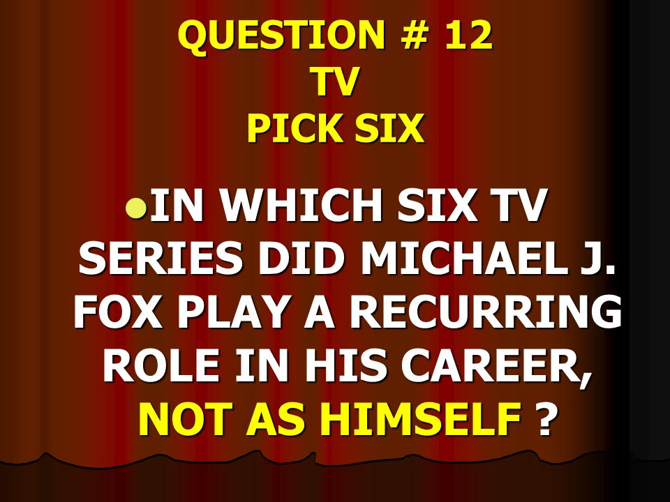 QUESTION # 12 TV PICK SIX IN WHICH SIX TV SERIES DID MICHAEL J. FOX PLAY A RECURRING ROLE IN HIS CAREER, NOT AS HIMSELF ? IN WHICH SIX TV SERIES DID M