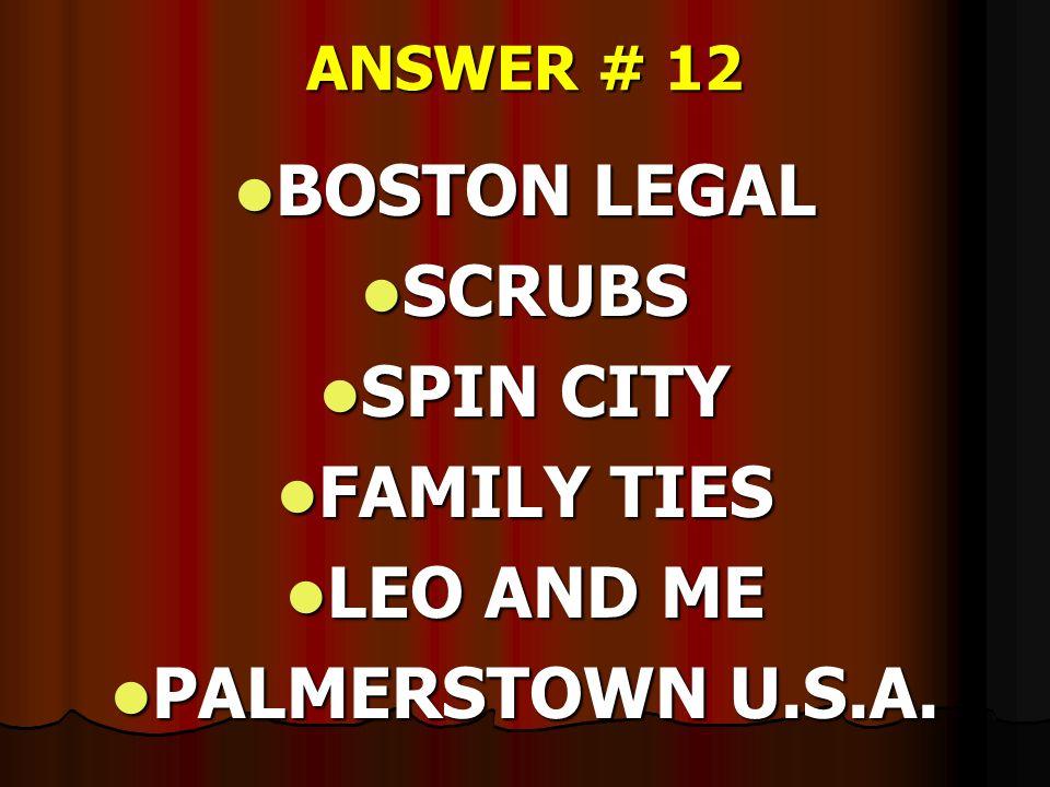 ANSWER # 12 BOSTON LEGAL BOSTON LEGAL SCRUBS SCRUBS SPIN CITY SPIN CITY FAMILY TIES FAMILY TIES LEO AND ME LEO AND ME PALMERSTOWN U.S.A. PALMERSTOWN U