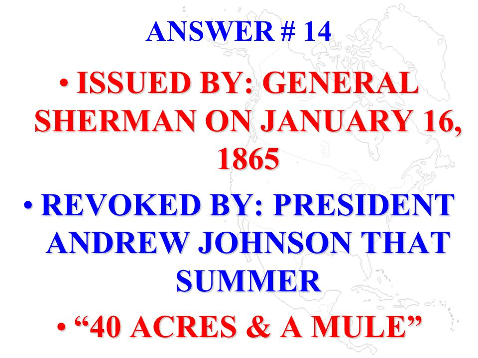 ANSWER # 14 ISSUED BY: GENERAL SHERMAN ON JANUARY 16, 1865 REVOKED BY: PRESIDENT ANDREW JOHNSON THAT SUMMER 40 ACRES & A MULE