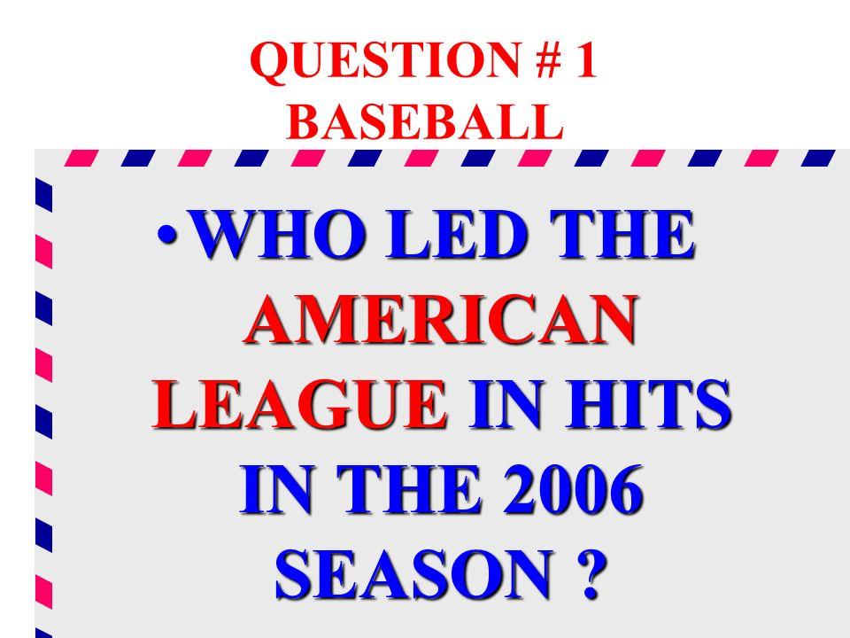 QUESTION # 1 BASEBALL WHO LED THE AMERICAN LEAGUE IN HITS IN THE 2006 SEASON ?WHO LED THE AMERICAN LEAGUE IN HITS IN THE 2006 SEASON ?