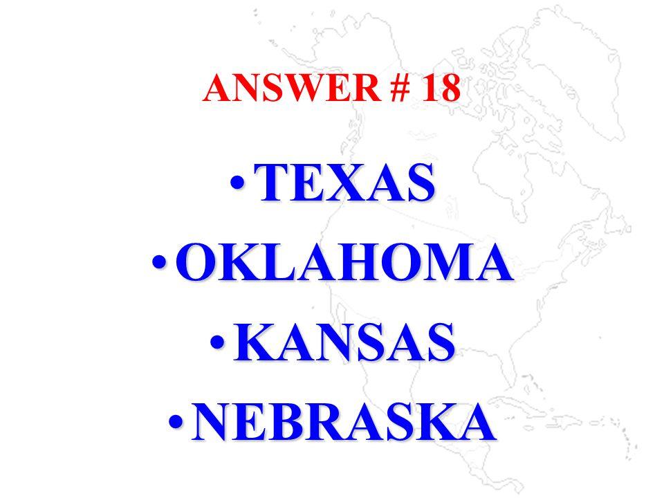 ANSWER # 18 TEXASTEXAS OKLAHOMAOKLAHOMA KANSASKANSAS NEBRASKANEBRASKA